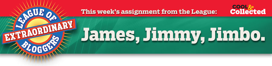 This week's assignment from the League: James, Jimmy, Jimbo…