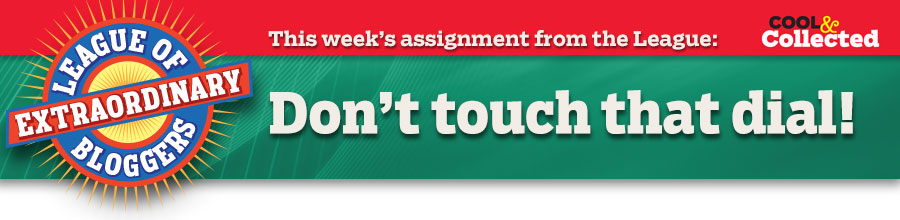 This week's assignment from the League: Don't touch that dial!